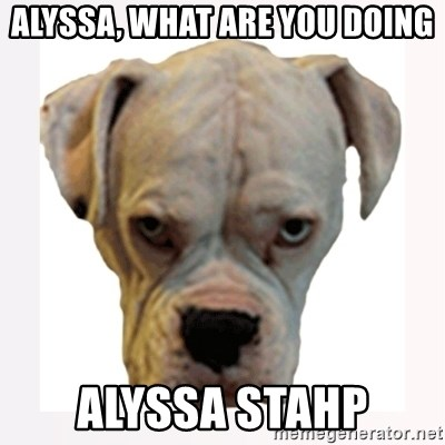 stahp guise - Alyssa, what are you doing alyssa stahp
