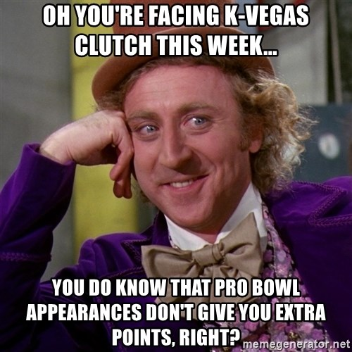 Willy Wonka - Oh you're facing K-Vegas Clutch this week... You do know that pro bowl appearances don't give you extra points, right?