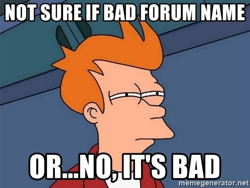 Futurama Fry - not sure if bad forum name or...no, it's bad