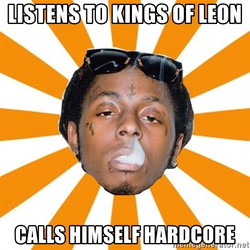 Lil Wayne Meme - Listens to Kings of Leon  Calls himself hardcore