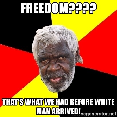 Aboriginal - FREEDOM???? That's what we had before white man arrived!