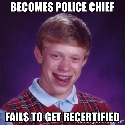 Bad Luck Brian - Becomes Police Chief Fails to get Recertified