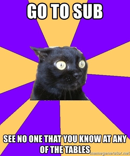 Anxiety Cat - Go to sub See no one that you know at any of the tables