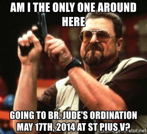 Big Lebowski - AM I THE ONLY ONE AROUND HERE GOING TO BR. JUDE'S ORDINATION MAY 17TH, 2014 AT ST PIUS V?