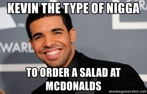 Drake the type of nigga - Kevin The Type Of Nigga To Order A Salad At Mcdonalds