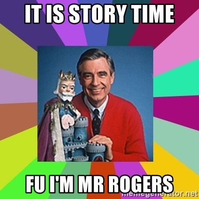 mr rogers  - IT is story time FU i'm Mr Rogers