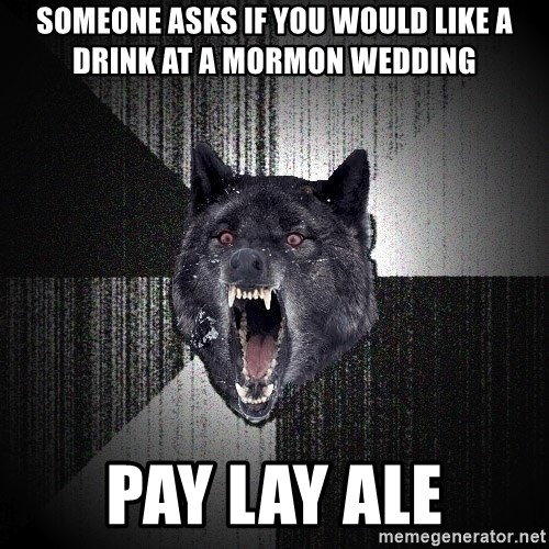 Insanity Wolf - someone asks if you would like a drink at a mormon wedding pay lay ale