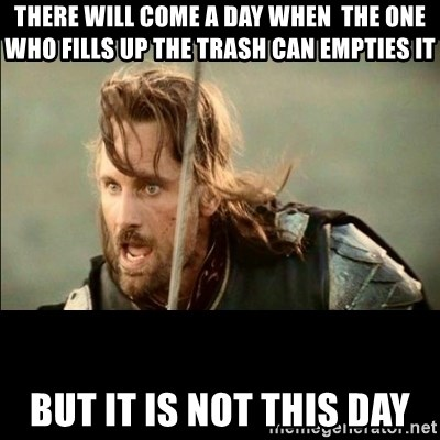 There will come a day but it is not this day - There will come a day when  the one who fills up the trash can empties it but it is not this day