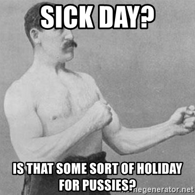 overly manly man - Sick day? Is that some sort of holiday for pussies?
