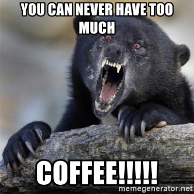 Insane Confession Bear - you can never have too much COFFEE!!!!!