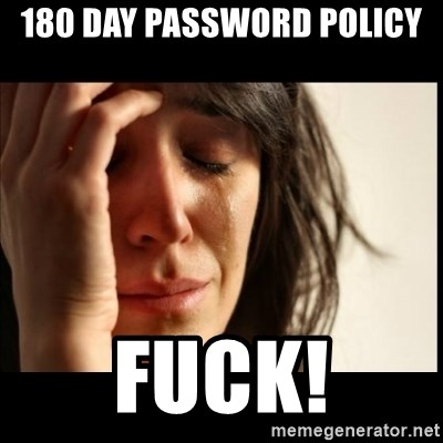 First World Problems - 180 day password policy fuck!