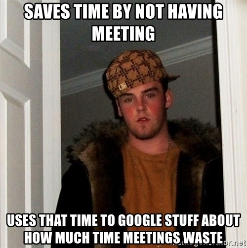 Scumbag Steve - Saves time by not having meeting Uses that time to google stuff about how much time meetings waste