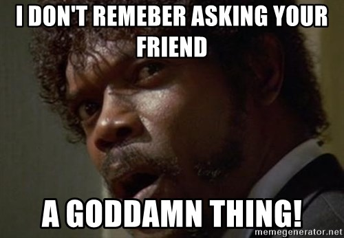Angry Samuel L Jackson - I don't remeber asking your friend a Goddamn thing!