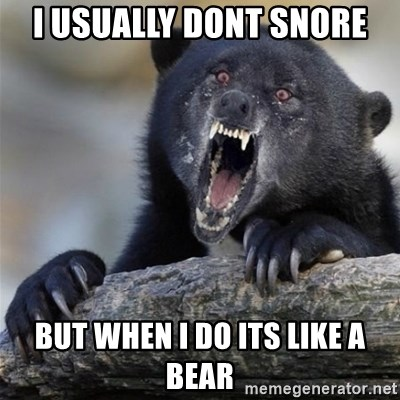Insane Confession Bear - I usually dont snore but when i do its like a bear