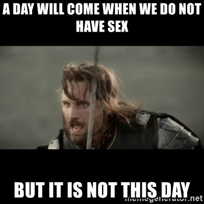 But it is not this Day ARAGORN - a day will come when we do not have sex but it is not this day
