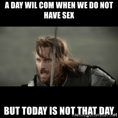 But it is not this Day ARAGORN - a day wil com when we do not have sex but today is not that day