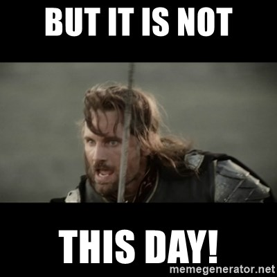 But it is not this Day ARAGORN - But it is not this day!