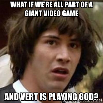what if meme - What if we're all part of a giant video game and vert is playing god?