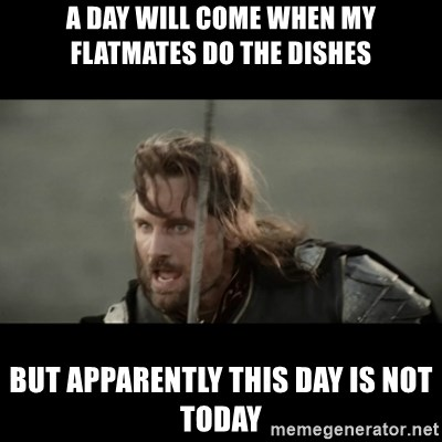 But it is not this Day ARAGORN - A DAY WILL COME WHEN MY FLATMATES DO THE DISHES BUT APPARENTLY THIS DAY IS NOT TODAY
