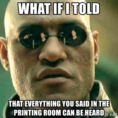 What If I Told You - WHAT IF I TOLD THAT EVERYTHING YOU SAID IN THE PRINTING ROOM CAN BE HEARD