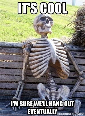 Waiting Skeleton - It's cool i'm sure we'll hang out eventually
