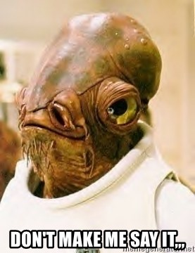 Admiral Ackbar -  Don't make me say it,,,