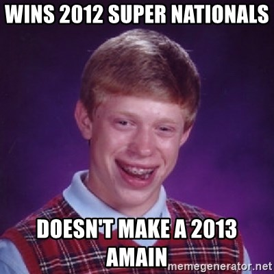 Bad Luck Brian - Wins 2012 super nationals  Doesn't make a 2013 Amain