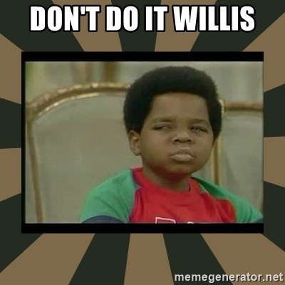 What you talkin' bout Willis  - don't do it willis