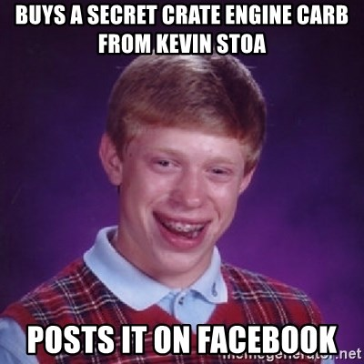 Bad Luck Brian - Buys a secret crate engine carb from Kevin stoa Posts it on Facebook