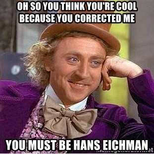Willy Wonka - oh so you think you're cool because you corrected me you must be Hans eichman