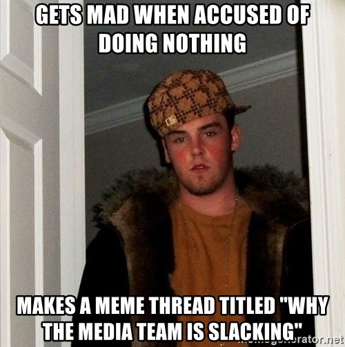 "Scumbag Steve - Gets mad when accused of doing nothing makes a meme thread titled ""why the media team is slacking"""