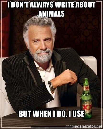 The Most Interesting Man In The World - I Don't always write about animals but when i do, i use _________