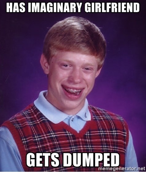 Bad Luck Brian - Has imaginary girlfriend Gets dumped