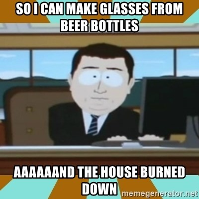 And it's gone - So I can make glasses from beer bottles Aaaaaand the house burned down
