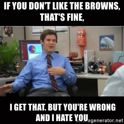 You're wrong and I hate you - If you don't like the browns, THAT'S FINE,  i get that. But you're wrong and i hate you