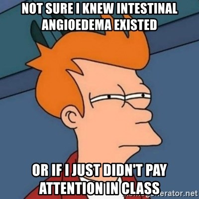 Not sure if troll - Not sure I knew intestinal angioedema existed or if i just didn't pay attention in class