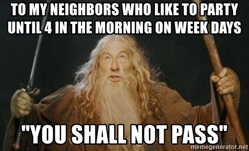 """You shall not pass - To my neighbors who like to party until 4 in the morning on week days """"YOU SHALL NOT PASS"""""""