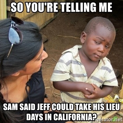 Skeptical 3rd World Kid - so you're telling me sam said jeff could take his lieu days in california?
