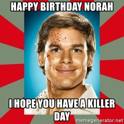 DEXTER MORGAN  - hAPPY bIRTHDAY NORAH I HOPE YOU HAVE A KILLER DAY