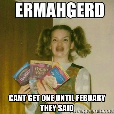 Ermahgerd -  CANT GET ONE UNTIL FEBUARY THEY SAID