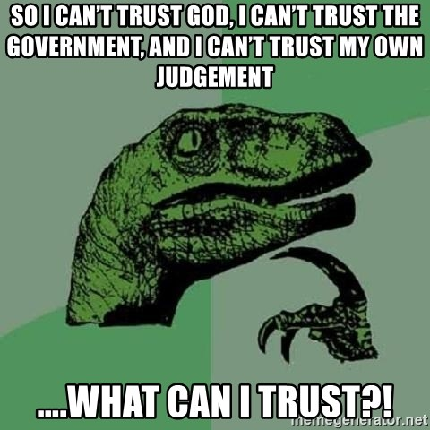 Philosoraptor - So I can't trust God, I can't trust the government, and I can't trust my own judgement ….WHAT CAN I TRUST?!