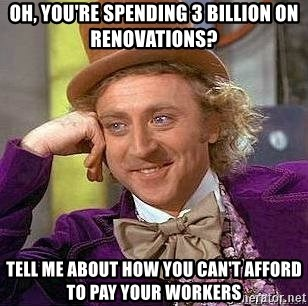 Willy Wonka - Oh, you're spending 3 billion on renovations? tell me about how you can't afford to pay your workers