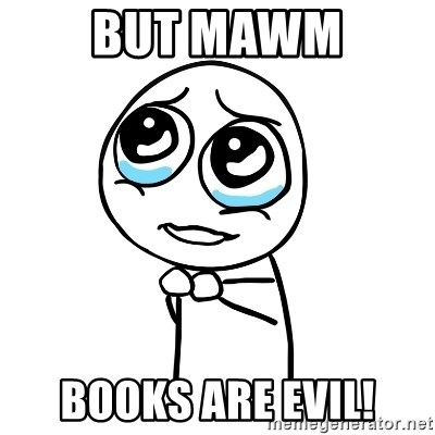 pleaseguy  - BUT MAWM BOOKS ARE EVIL!
