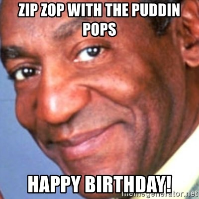 Creepy bill cosby - Zip zop with the puddin pops Happy Birthday!