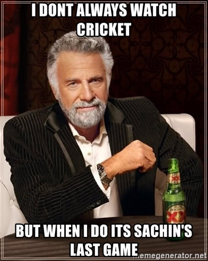 The Most Interesting Man In The World - i dont always watch cricket but when i do its sachin's last game