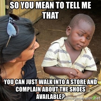 Skeptical 3rd World Kid - So you mean to tell me that you can just walk into a store and complain about the shoes available?