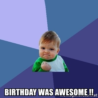 Success Kid -  birthday was awesome !!