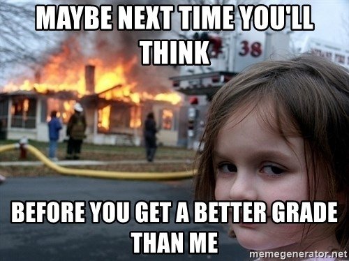 Disaster Girl - MAYBE NEXT TIME YOU'LL THINK BEFORE YOU GET A BETTER GRADE THAN ME