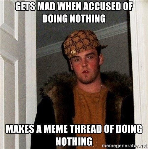 Scumbag Steve - Gets mad when accused of doing nothing Makes a meme thread of doing nothing
