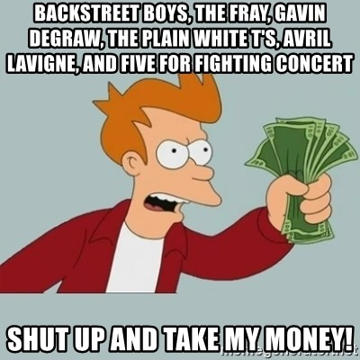 Shut Up And Take My Money Fry - Backstreet boys, The Fray, Gavin Degraw, The PlaIn WHite t's, Avril Lavigne, and Five For fighting concert SHut up and Take my money!
